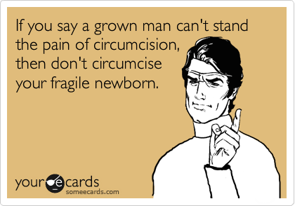 If you say a grown man can't stand the pain of circumcision, then don't circumcise your fragile newborn.