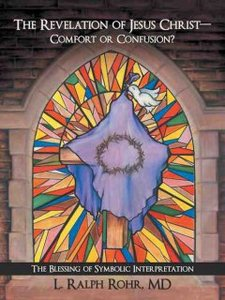 The Revelation of Jesus Christ Comfort or Confusion by L. Ralph Rohr, MD